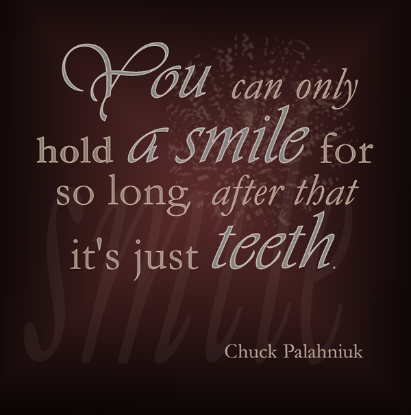 You can only hold a smile for so long, after that it's just teeth.  ― Chuck Palahniuk